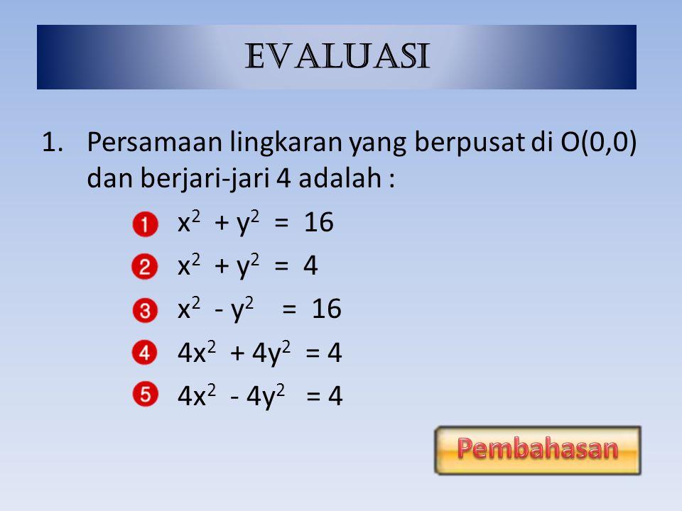 EVALUASI 1. Persamaan lingkaran yang berpusat di O(0,0) dan berjari-jari 4 adalah : x2 + y2 = 16.