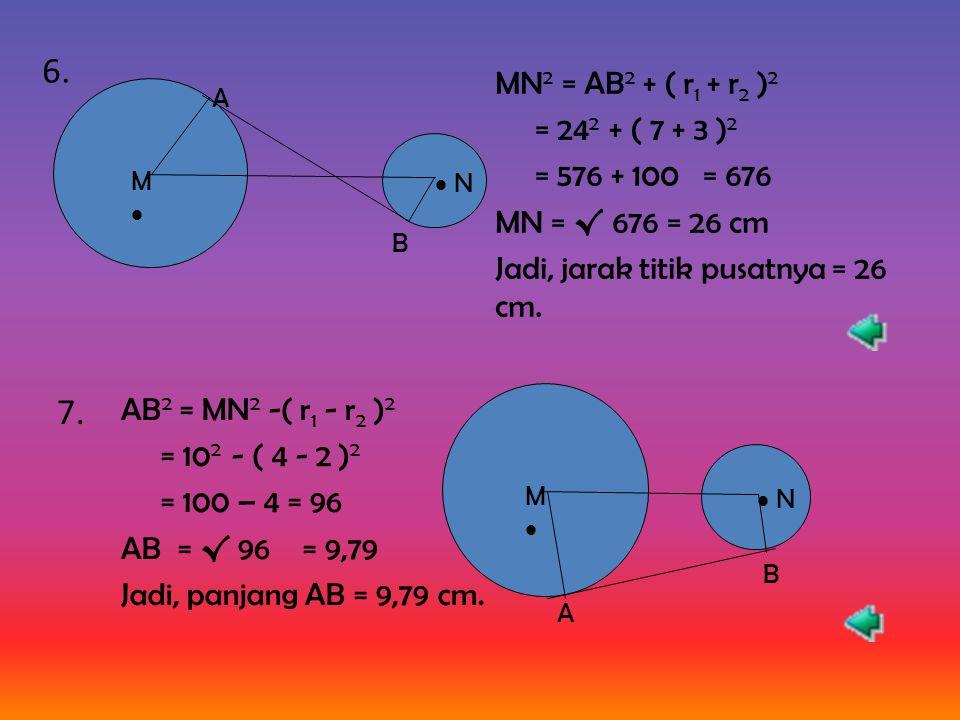 6. MN2 = AB2 + ( r1 + r2 )2. = 242 + ( 7 + 3 )2. = 576 + 100 = 676. MN = √ 676 = 26 cm. Jadi, jarak titik pusatnya = 26 cm.