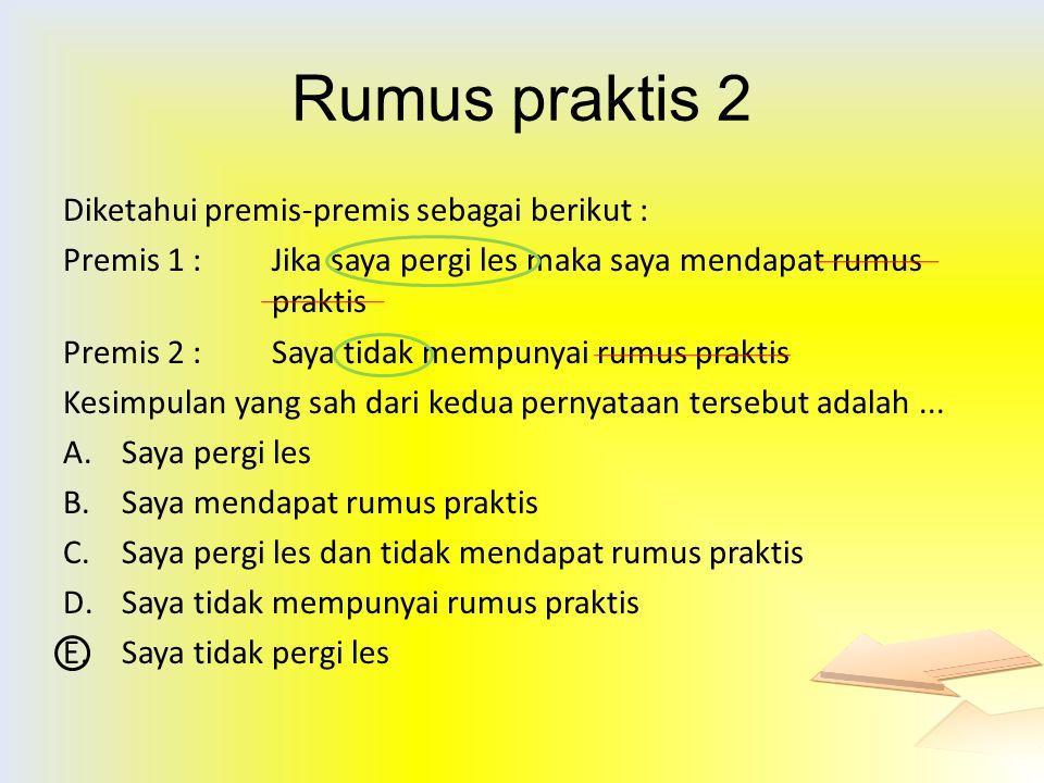 Rumus praktis 2 Diketahui premis-premis sebagai berikut :