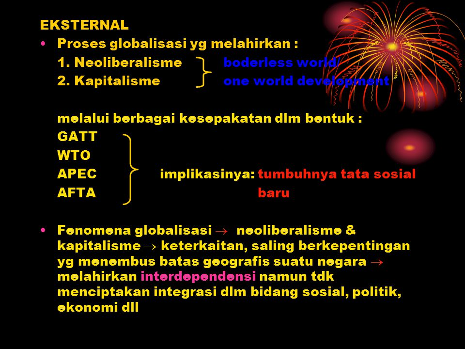 EKSTERNAL Proses globalisasi yg melahirkan : 1. Neoliberalisme boderless world/ 2. Kapitalisme one world development.