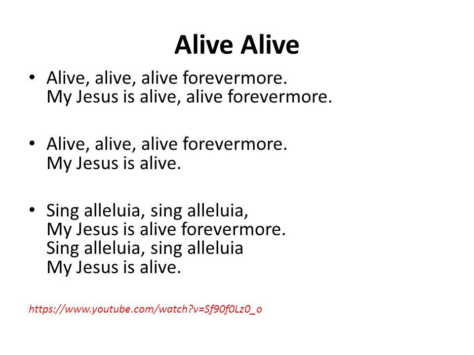Alive Alive Alive, alive, alive forevermore. My Jesus is alive, alive forevermore. Alive, alive, alive forevermore. My Jesus is alive.