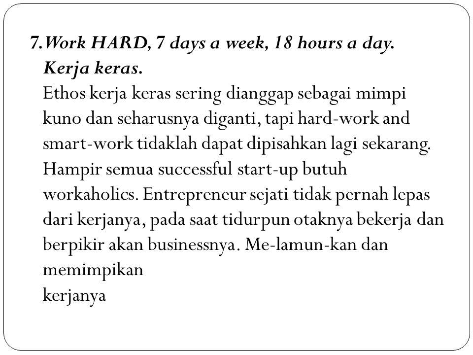 7. Work HARD, 7 days a week, 18 hours a day. Kerja keras