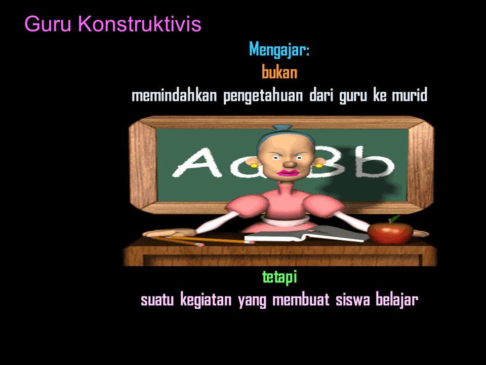 Guru Konstruktivis Mengajar: bukan memindahkan pengetahuan dari guru ke murid tetapi suatu kegiatan yang membuat siswa belajar.