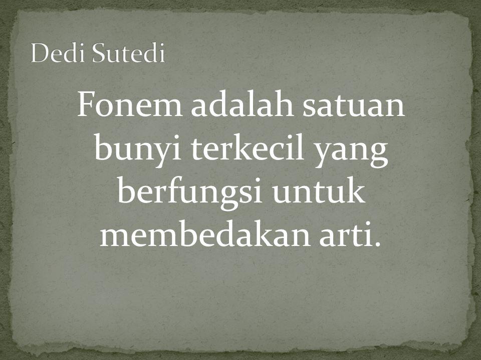 Dedi Sutedi Fonem adalah satuan bunyi terkecil yang berfungsi untuk membedakan arti.