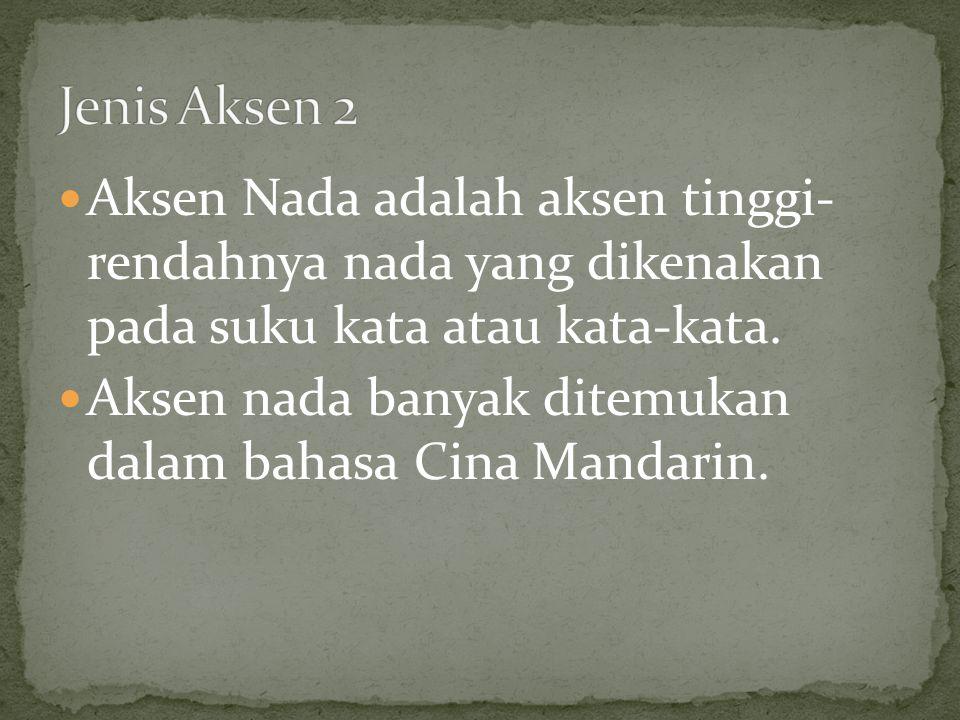 Jenis Aksen 2 Aksen Nada adalah aksen tinggi- rendahnya nada yang dikenakan pada suku kata atau kata-kata.