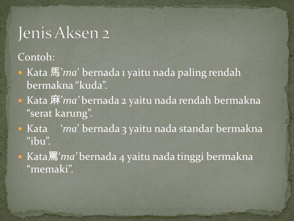 Jenis Aksen 2 Contoh: Kata 馬'ma' bernada 1 yaitu nada paling rendah bermakna kuda .