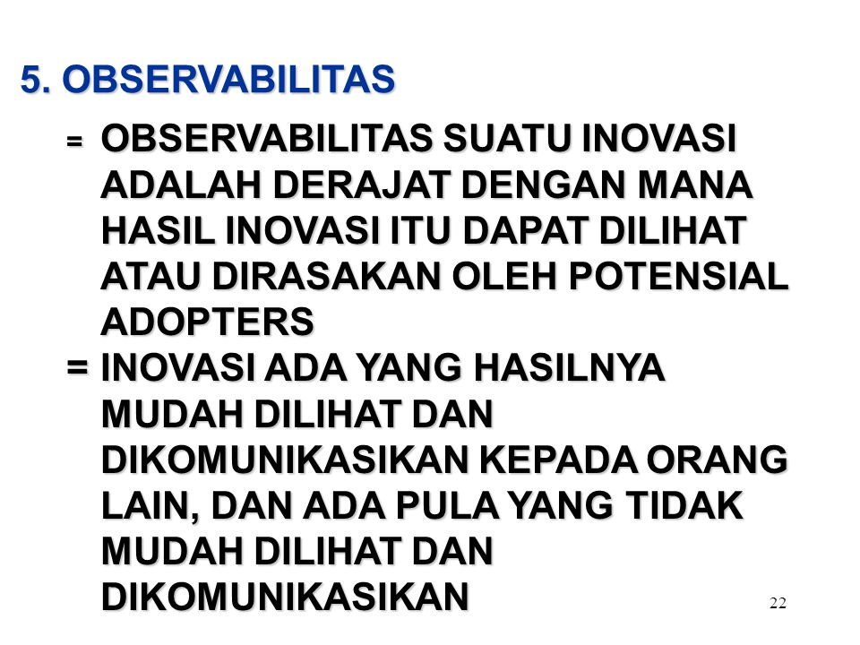 5. OBSERVABILITAS = OBSERVABILITAS SUATU INOVASI ADALAH DERAJAT DENGAN MANA HASIL INOVASI ITU DAPAT DILIHAT ATAU DIRASAKAN OLEH POTENSIAL ADOPTERS.