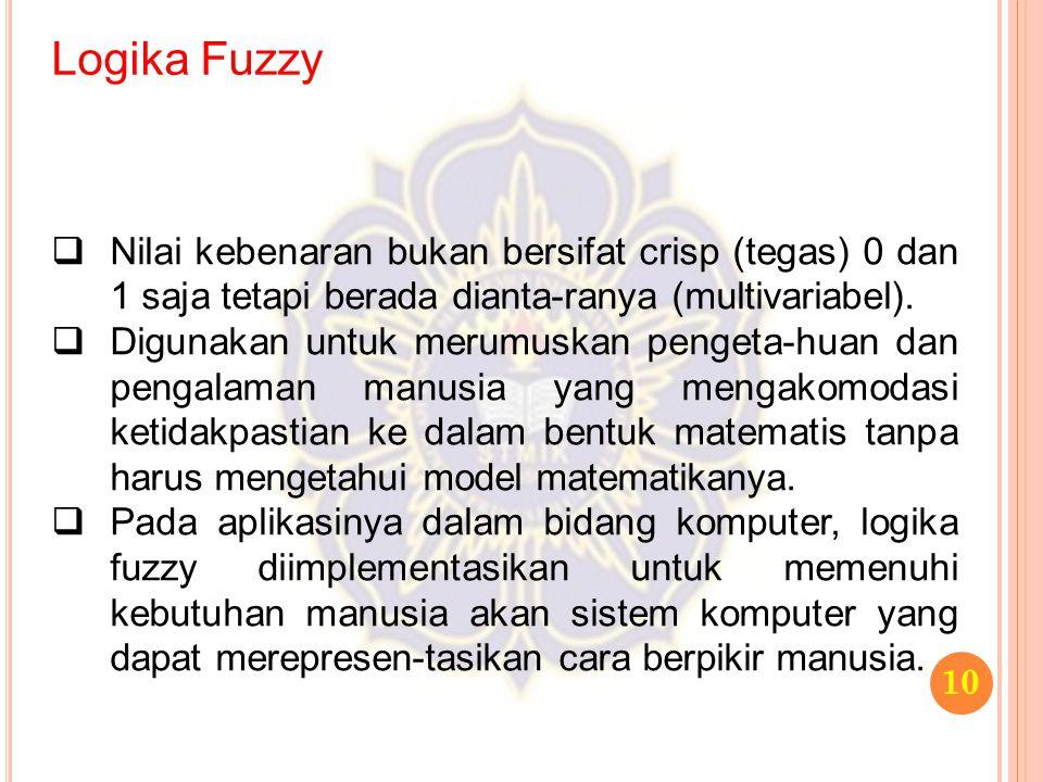 Logika Fuzzy Nilai kebenaran bukan bersifat crisp (tegas) 0 dan 1 saja tetapi berada dianta-ranya (multivariabel).