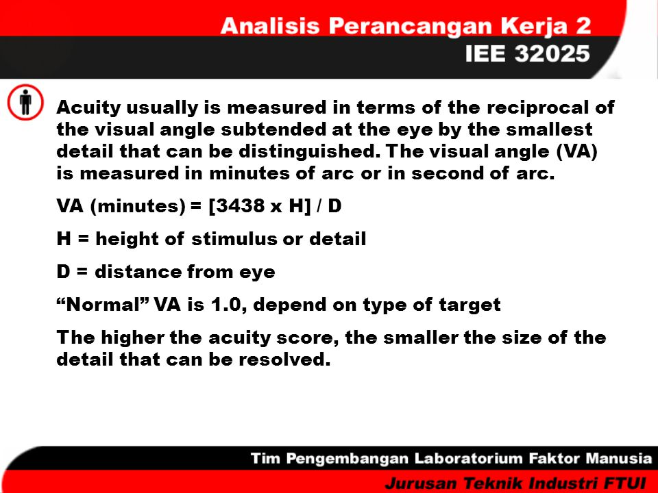 Acuity usually is measured in terms of the reciprocal of the visual angle subtended at the eye by the smallest detail that can be distinguished. The visual angle (VA) is measured in minutes of arc or in second of arc.