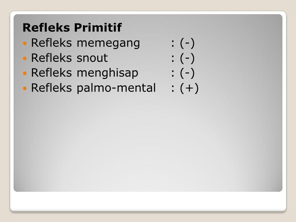 Refleks Primitif Refleks memegang : (-) Refleks snout : (-) Refleks menghisap : (-) Refleks palmo-mental : (+)