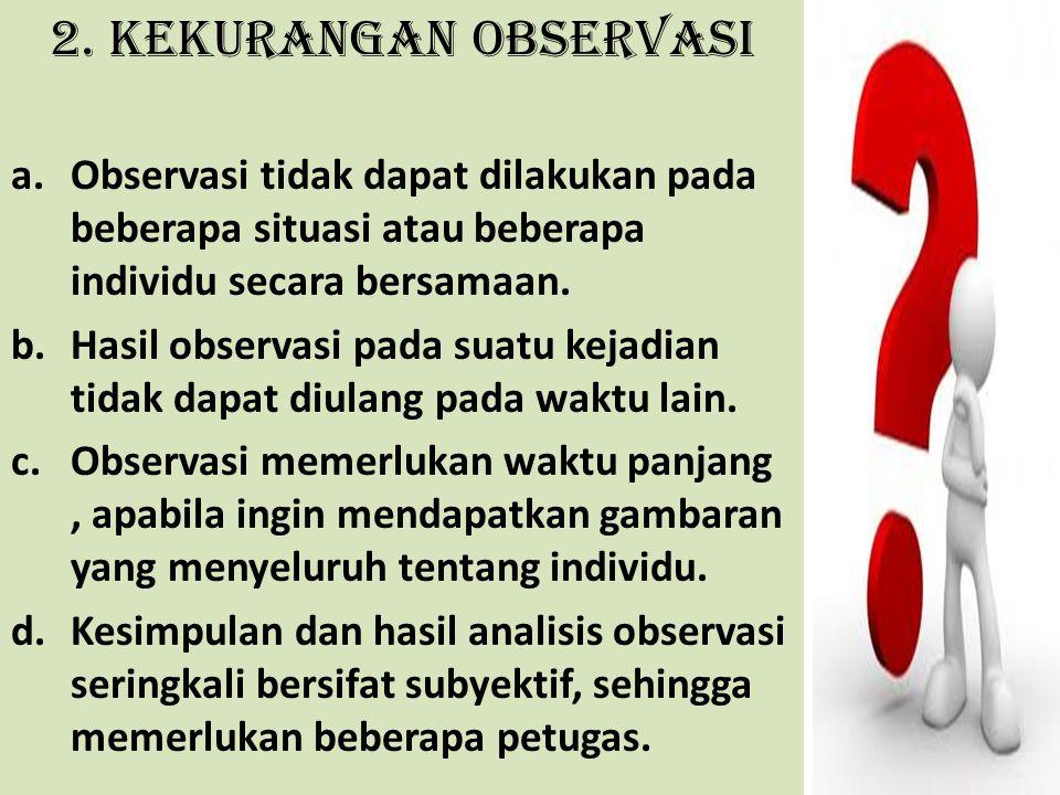 2. Kekurangan Observasi Observasi tidak dapat dilakukan pada beberapa situasi atau beberapa individu secara bersamaan.