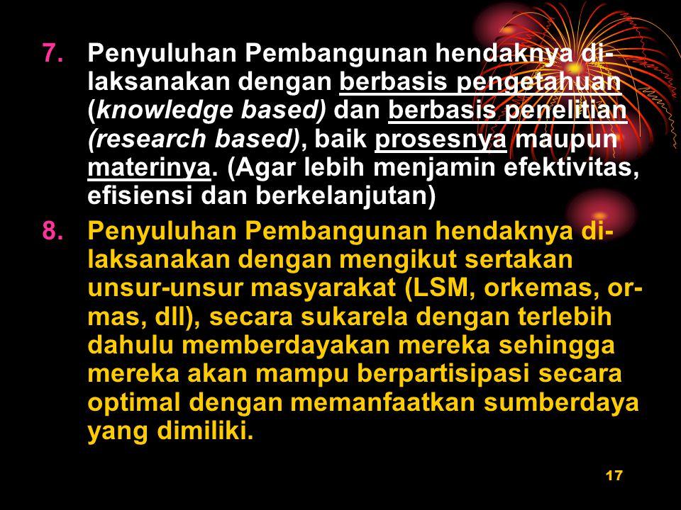 Penyuluhan Pembangunan hendaknya di-laksanakan dengan berbasis pengetahuan (knowledge based) dan berbasis penelitian (research based), baik prosesnya maupun materinya. (Agar lebih menjamin efektivitas, efisiensi dan berkelanjutan)