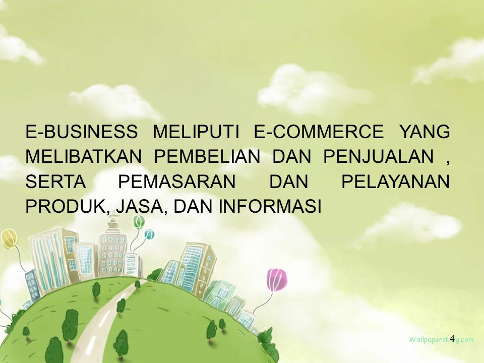 E-BUSINESS MELIPUTI E-COMMERCE YANG MELIBATKAN PEMBELIAN DAN PENJUALAN , SERTA PEMASARAN DAN PELAYANAN PRODUK, JASA, DAN INFORMASI