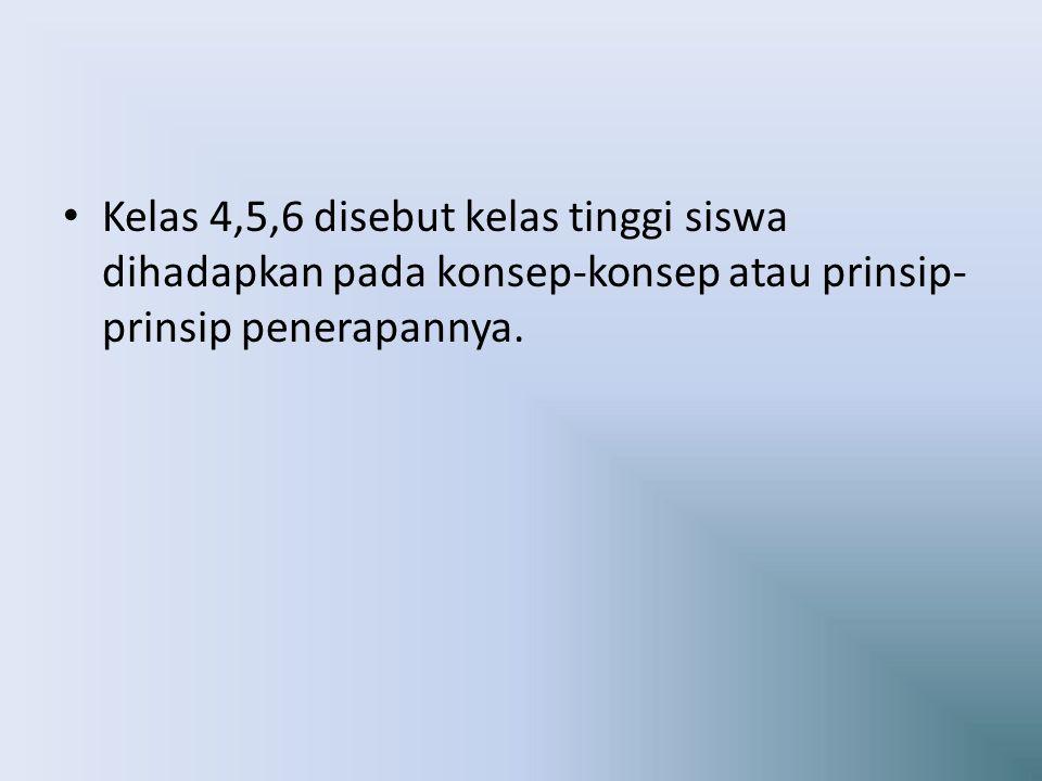Kelas 4,5,6 disebut kelas tinggi siswa dihadapkan pada konsep-konsep atau prinsip-prinsip penerapannya.