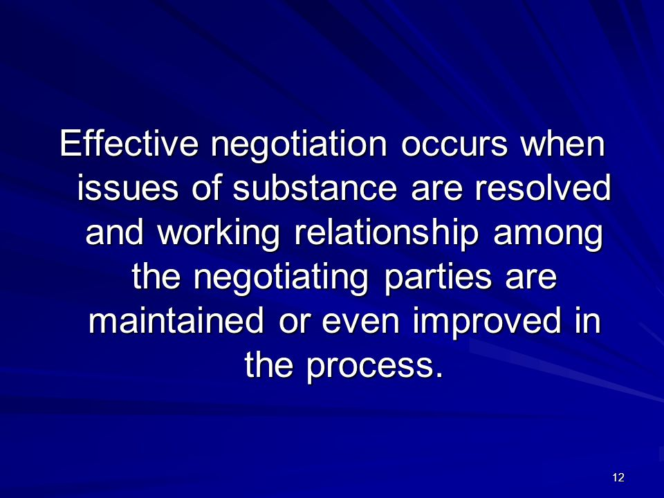 Effective negotiation occurs when issues of substance are resolved and working relationship among the negotiating parties are maintained or even improved in the process.