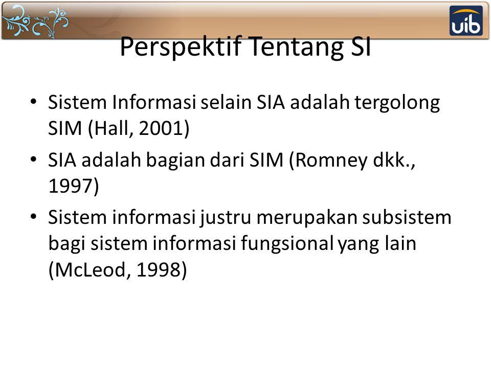 Perspektif Tentang SI Sistem Informasi selain SIA adalah tergolong SIM (Hall, 2001) SIA adalah bagian dari SIM (Romney dkk., 1997)