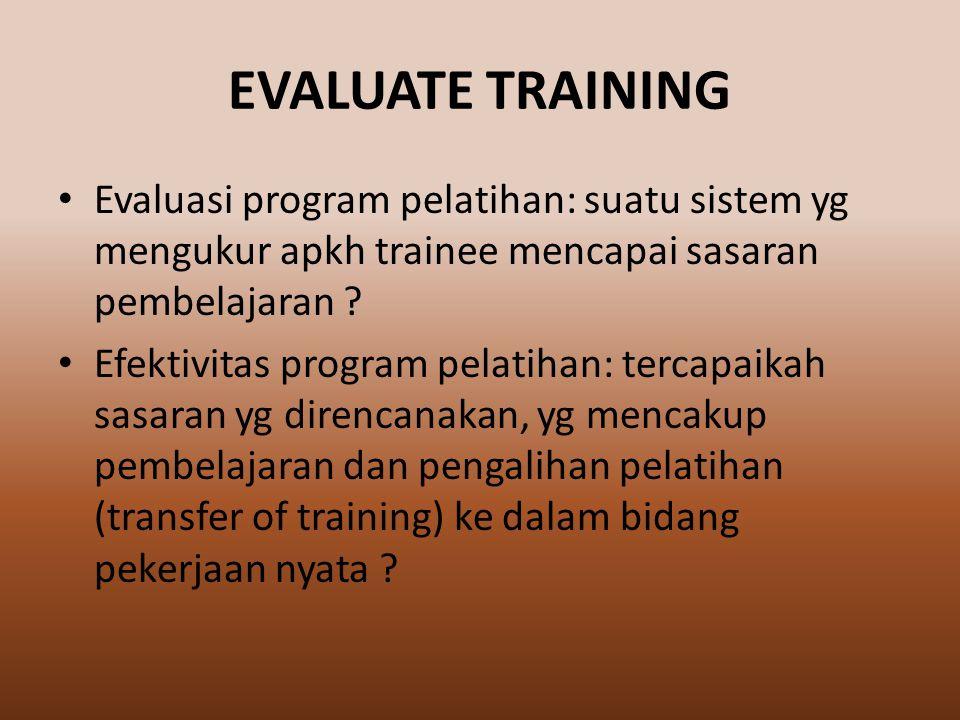 EVALUATE TRAINING Evaluasi program pelatihan: suatu sistem yg mengukur apkh trainee mencapai sasaran pembelajaran