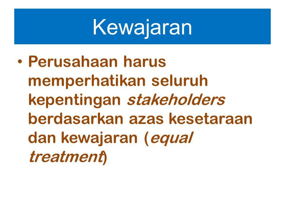 Kewajaran Perusahaan harus memperhatikan seluruh kepentingan stakeholders berdasarkan azas kesetaraan dan kewajaran (equal treatment)