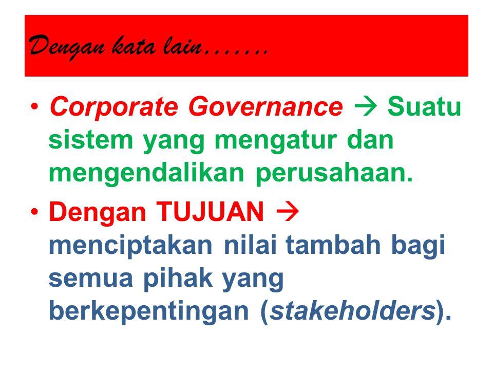 Dengan kata lain……. Corporate Governance  Suatu sistem yang mengatur dan mengendalikan perusahaan.