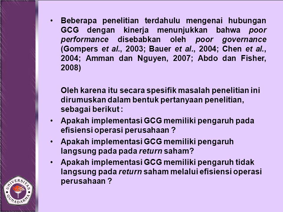 Beberapa penelitian terdahulu mengenai hubungan GCG dengan kinerja menunjukkan bahwa poor performance disebabkan oleh poor governance (Gompers et al., 2003; Bauer et al., 2004; Chen et al., 2004; Amman dan Nguyen, 2007; Abdo dan Fisher, 2008)