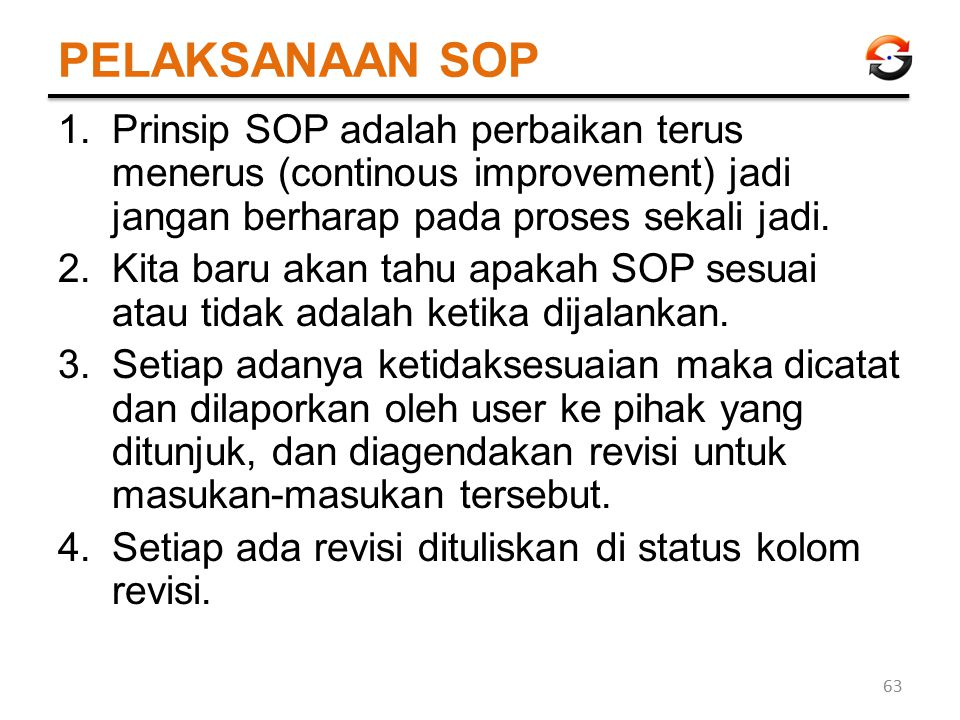 PELAKSANAAN SOP Prinsip SOP adalah perbaikan terus menerus (continous improvement) jadi jangan berharap pada proses sekali jadi.