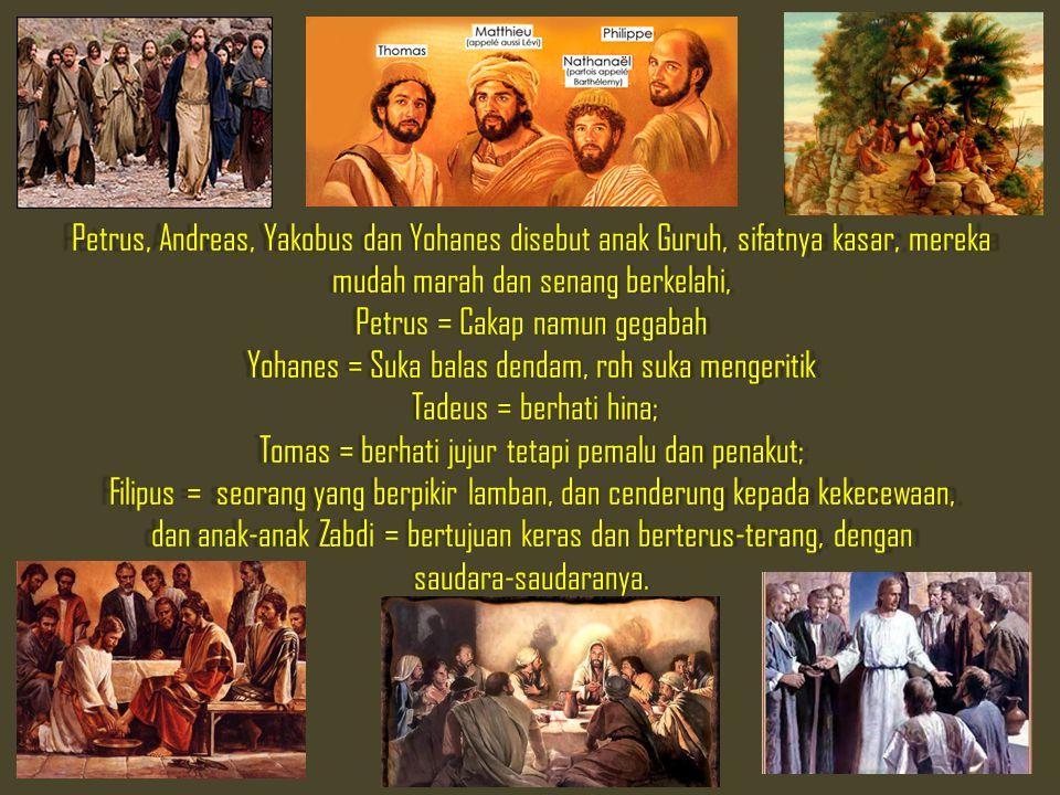 Petrus, Andreas, Yakobus dan Yohanes disebut anak Guruh, sifatnya kasar, mereka mudah marah dan senang berkelahi, Petrus = Cakap namun gegabah Yohanes = Suka balas dendam, roh suka mengeritik Tadeus = berhati hina; Tomas = berhati jujur tetapi pemalu dan penakut; Filipus = seorang yang berpikir lamban, dan cenderung kepada kekecewaan, dan anak‑anak Zabdi = bertujuan keras dan berterus‑terang, dengan saudara‑saudaranya.