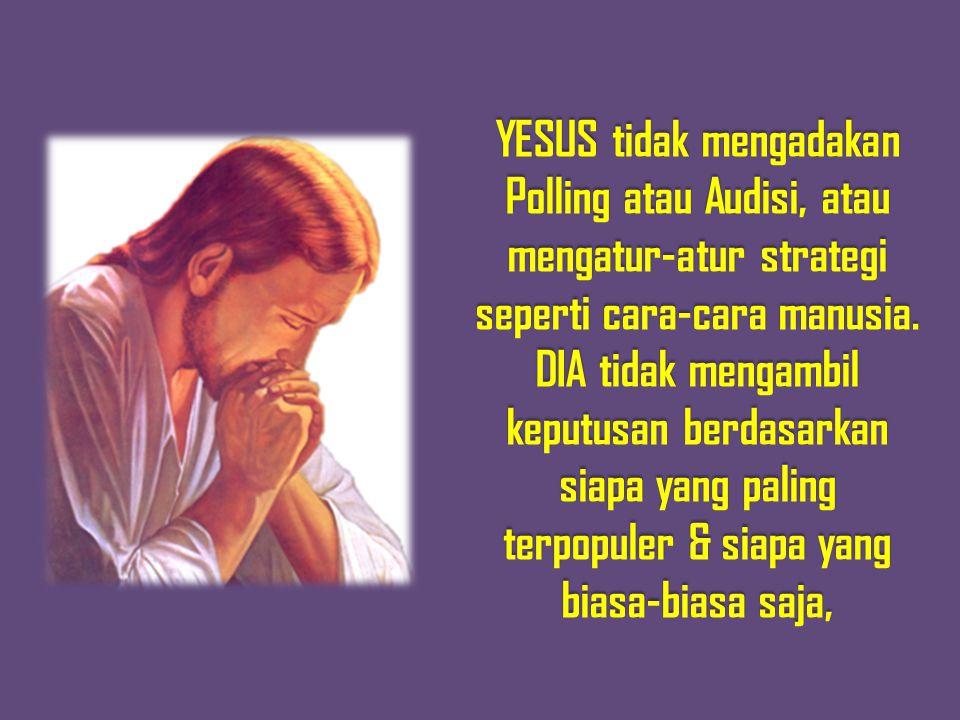 YESUS tidak mengadakan Polling atau Audisi, atau mengatur-atur strategi seperti cara-cara manusia.
