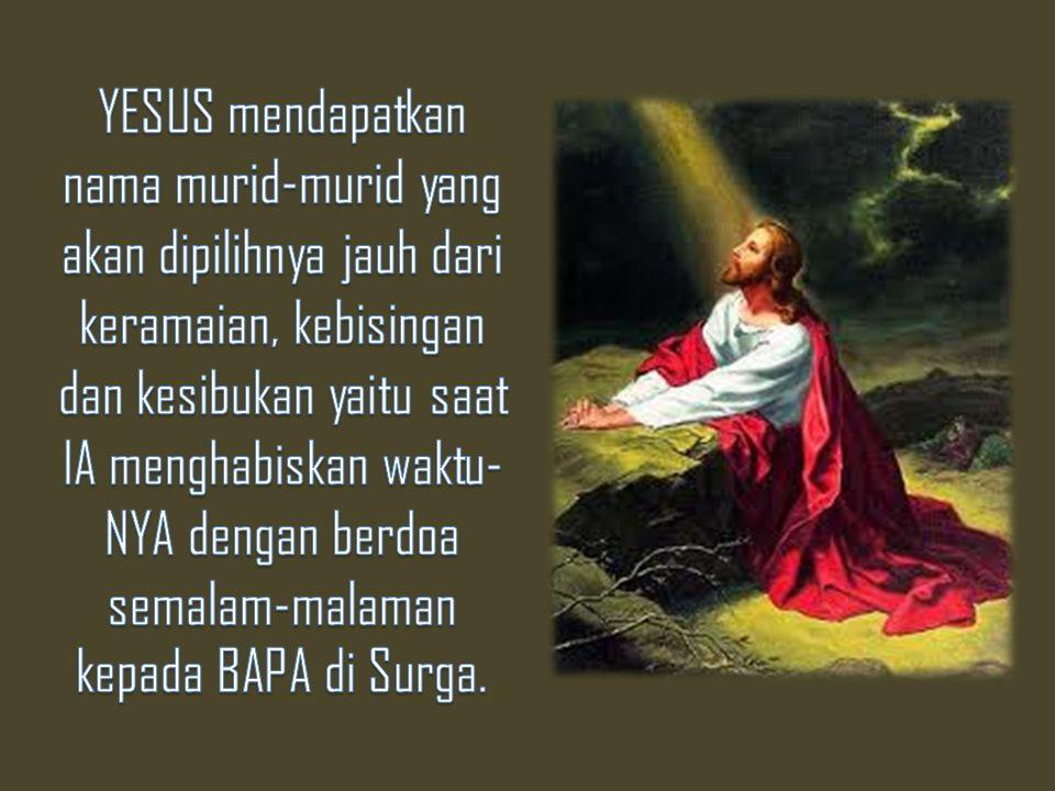 YESUS mendapatkan nama murid-murid yang akan dipilihnya jauh dari keramaian, kebisingan dan kesibukan yaitu saat IA menghabiskan waktu-NYA dengan berdoa semalam-malaman kepada BAPA di Surga.