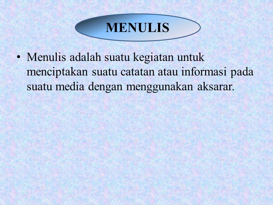 MENULIS Menulis adalah suatu kegiatan untuk menciptakan suatu catatan atau informasi pada suatu media dengan menggunakan aksarar.