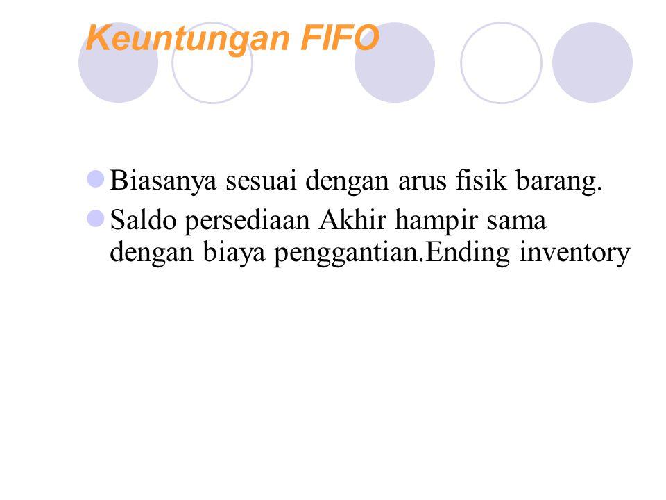 Keuntungan FIFO Advantages: Biasanya sesuai dengan arus fisik barang.