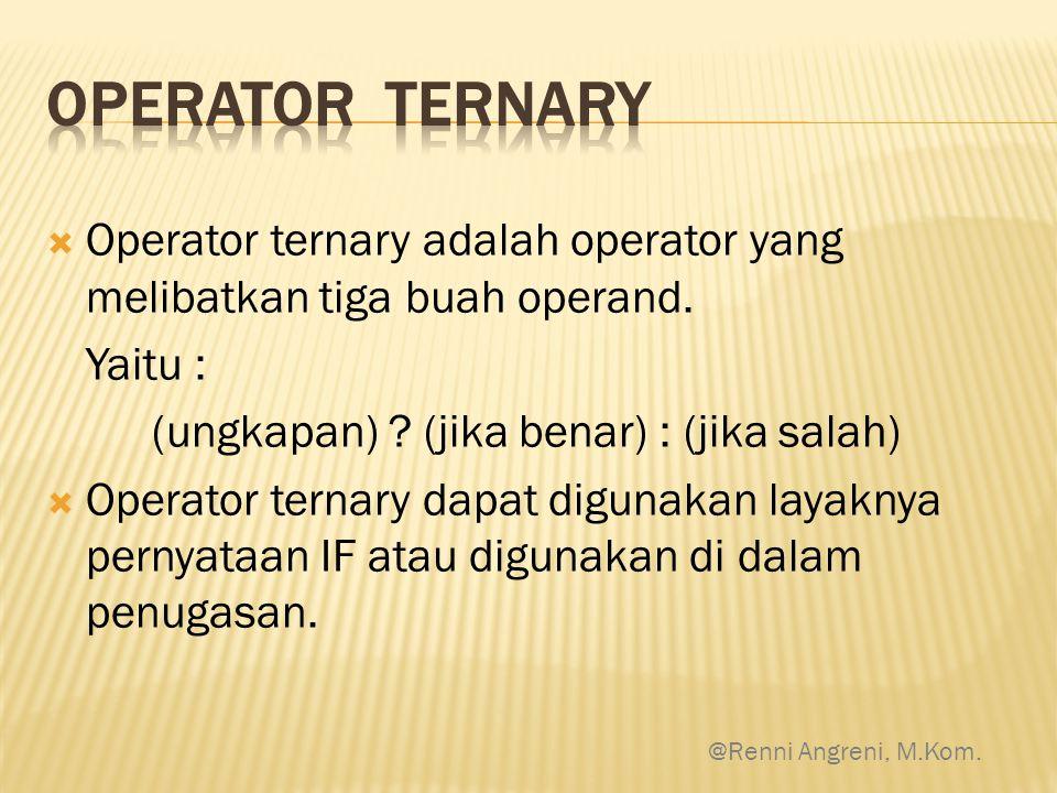 Operator ternary Operator ternary adalah operator yang melibatkan tiga buah operand. Yaitu : (ungkapan) (jika benar) : (jika salah)