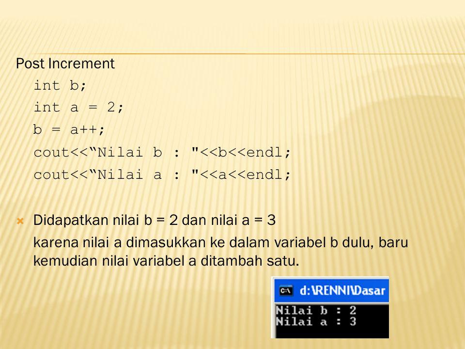 Post Increment int b; int a = 2; b = a++; cout<< Nilai b : <<b<<endl; cout<< Nilai a : <<a<<endl;