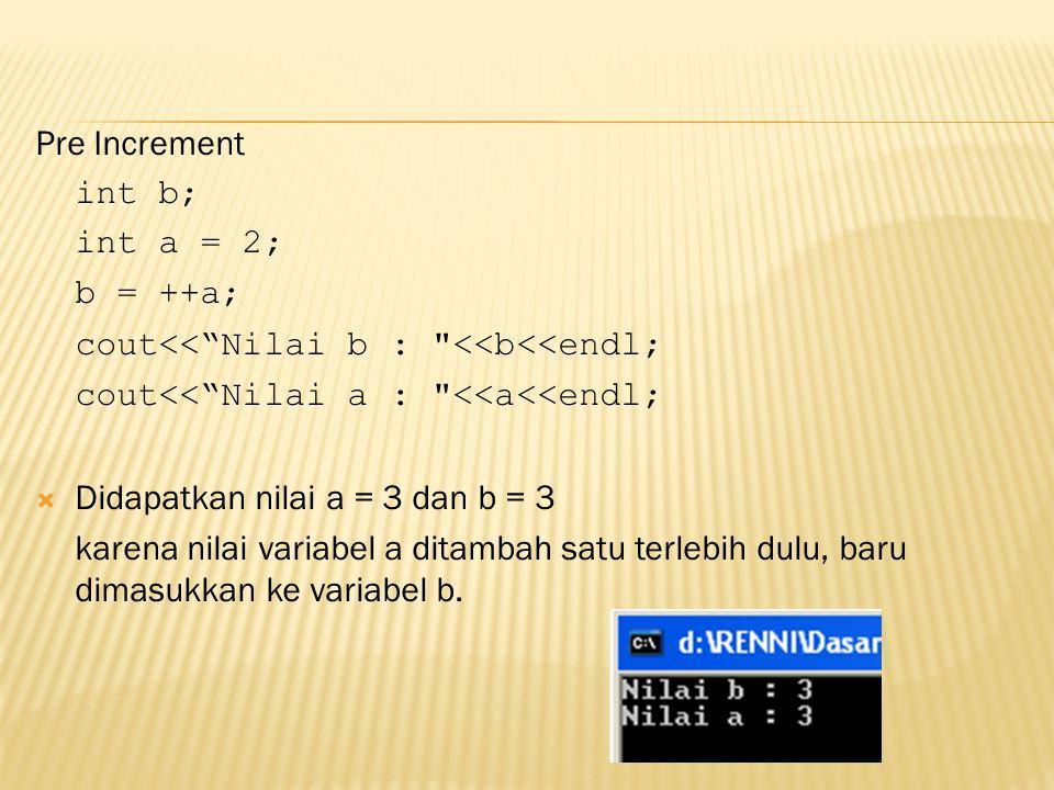 Pre Increment int b; int a = 2; b = ++a; cout<< Nilai b : <<b<<endl; cout<< Nilai a : <<a<<endl;