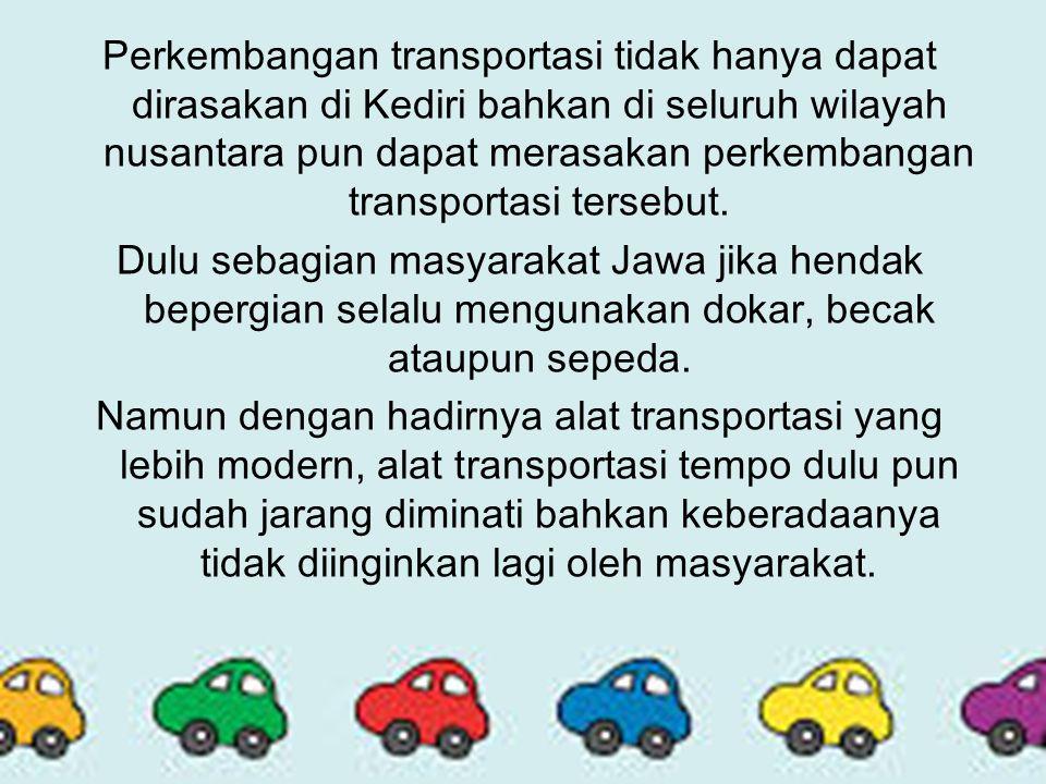 Perkembangan transportasi tidak hanya dapat dirasakan di Kediri bahkan di seluruh wilayah nusantara pun dapat merasakan perkembangan transportasi tersebut.