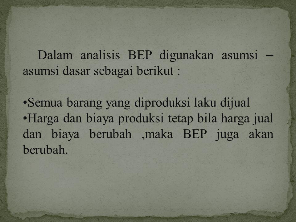 Dalam analisis BEP digunakan asumsi – asumsi dasar sebagai berikut :