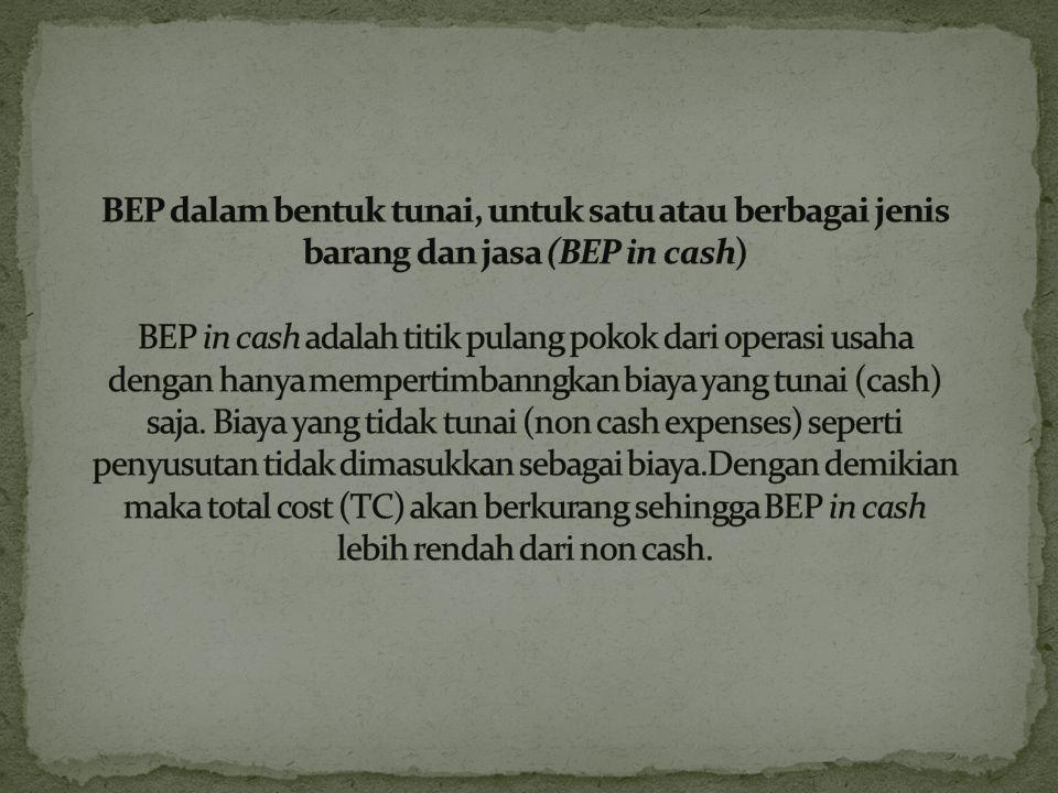 BEP dalam bentuk tunai, untuk satu atau berbagai jenis barang dan jasa (BEP in cash) BEP in cash adalah titik pulang pokok dari operasi usaha dengan hanya mempertimbanngkan biaya yang tunai (cash) saja.