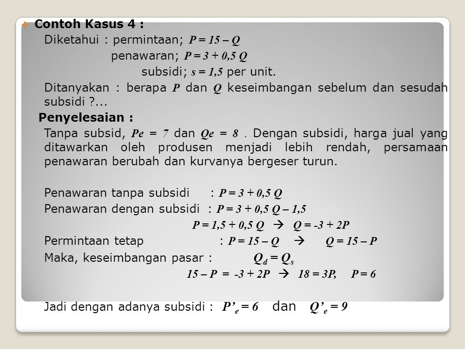 Contoh Kasus 4 : Diketahui : permintaan; P = 15 – Q. penawaran; P = 3 + 0,5 Q. subsidi; s = 1,5 per unit.