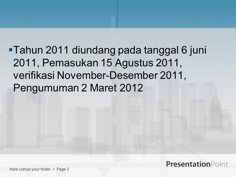 Tahun 2011 diundang pada tanggal 6 juni 2011, Pemasukan 15 Agustus 2011, verifikasi November-Desember 2011, Pengumuman 2 Maret 2012