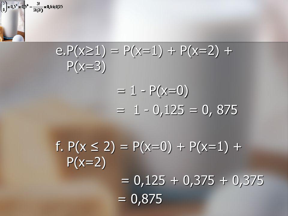 = 1 - P(x=0) e.P(x≥1) = P(x=1) + P(x=2) + P(x=3) = 1 - 0,125 = 0, 875