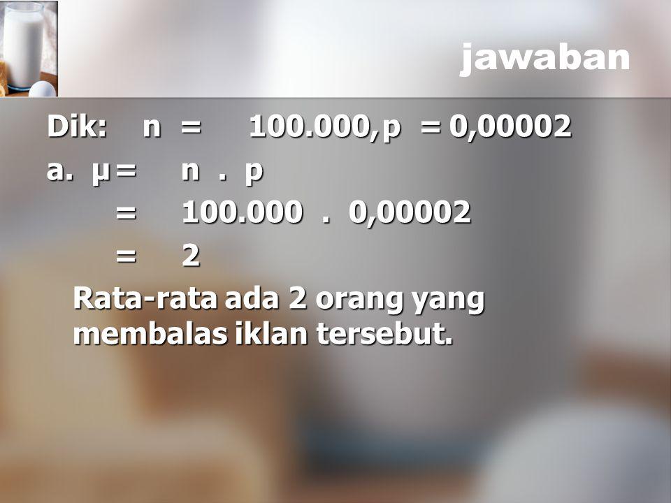 jawaban Dik: n = 100.000, p = 0,00002 a. μ = n . p = 100.000 . 0,00002