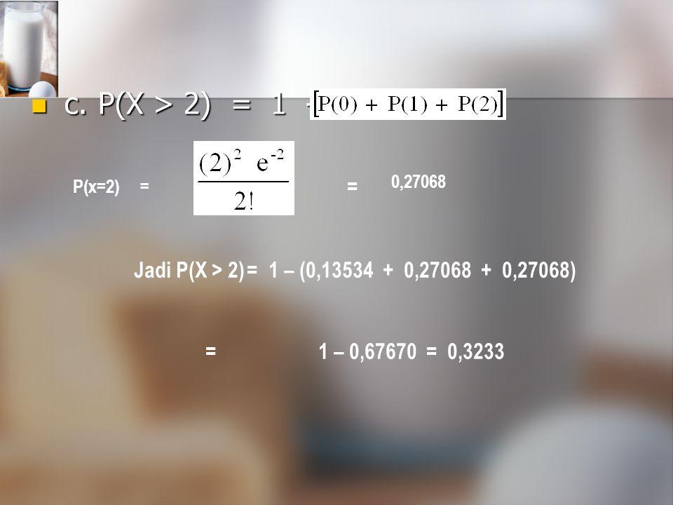 c. P(X > 2) = 1 - = 0,27068.