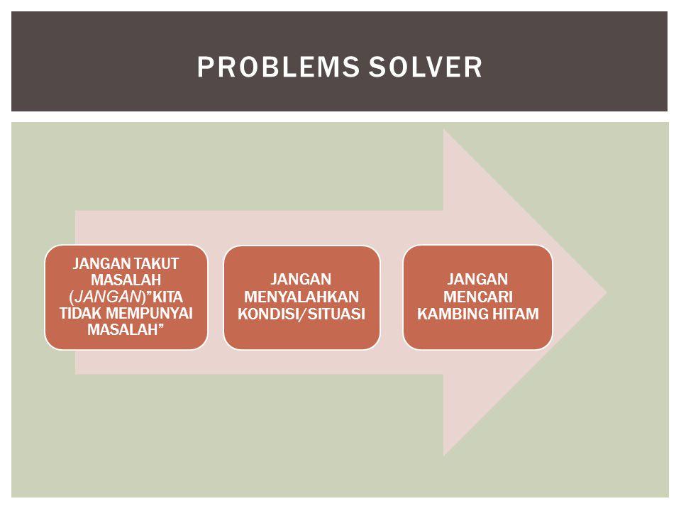PROBLEMS SOLVER JANGAN MENYALAHKAN KONDISI/SITUASI