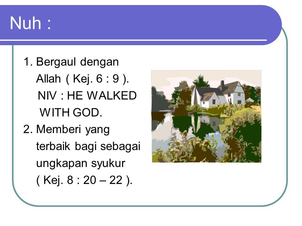 Nuh : 1. Bergaul dengan Allah ( Kej. 6 : 9 ). NIV : HE WALKED