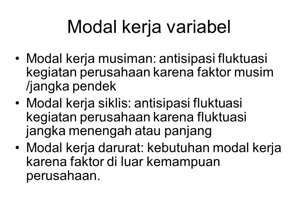 Modal kerja variabel Modal kerja musiman: antisipasi fluktuasi kegiatan perusahaan karena faktor musim /jangka pendek.
