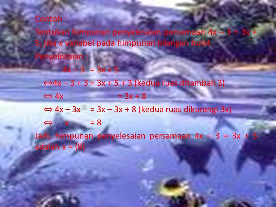 Contoh : Tentukan himpunan penyelesaian persamaan 4x – 3 = 3x + 5, jika x variabel pada himpunan bilangan bulat.