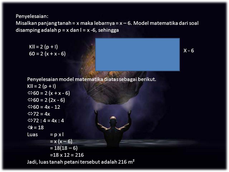 Penyelesaian: Misalkan panjang tanah = x maka lebarnya = x – 6. Model matematika dari soal disamping adalah p = x dan l = x -6, sehingga.