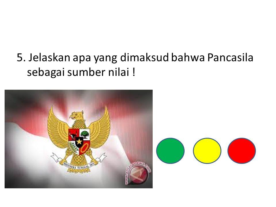 5. Jelaskan apa yang dimaksud bahwa Pancasila sebagai sumber nilai !