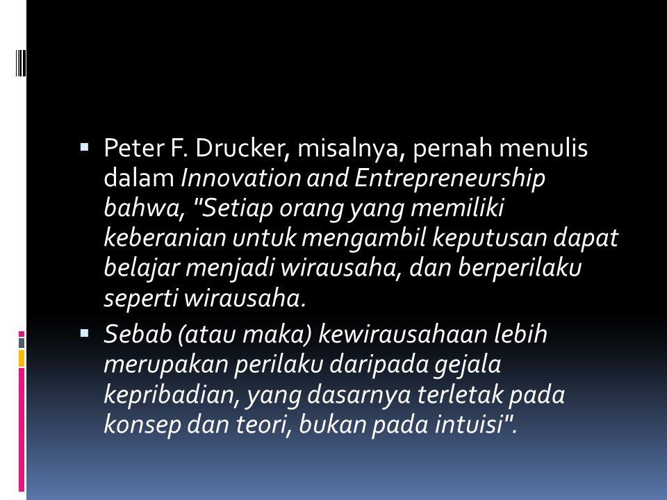 Peter F. Drucker, misalnya, pernah menulis dalam Innovation and Entrepreneurship bahwa, Setiap orang yang memiliki keberanian untuk mengambil keputusan dapat belajar menjadi wirausaha, dan berperilaku seperti wirausaha.