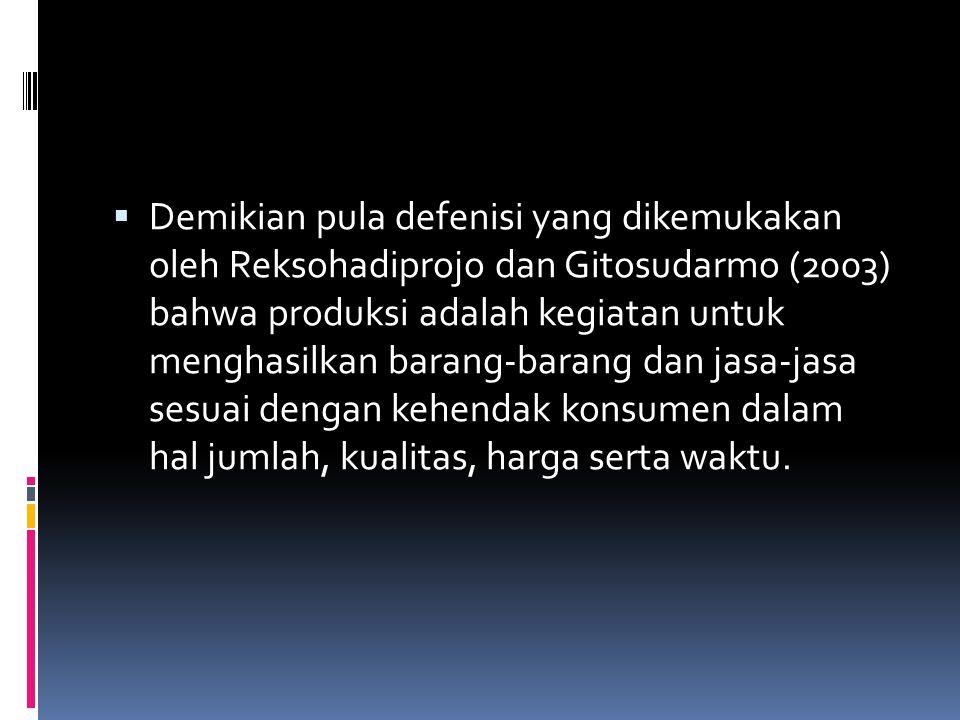 Demikian pula defenisi yang dikemukakan oleh Reksohadiprojo dan Gitosudarmo (2003) bahwa produksi adalah kegiatan untuk menghasilkan barang-barang dan jasa-jasa sesuai dengan kehendak konsumen dalam hal jumlah, kualitas, harga serta waktu.
