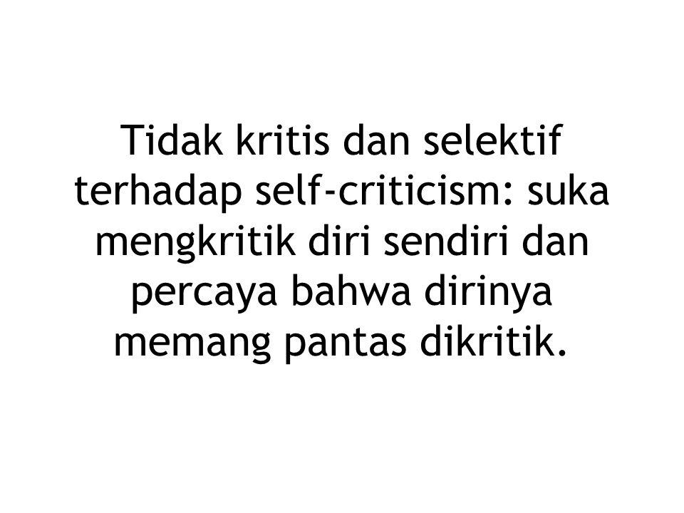 Tidak kritis dan selektif terhadap self-criticism: suka mengkritik diri sendiri dan percaya bahwa dirinya memang pantas dikritik.